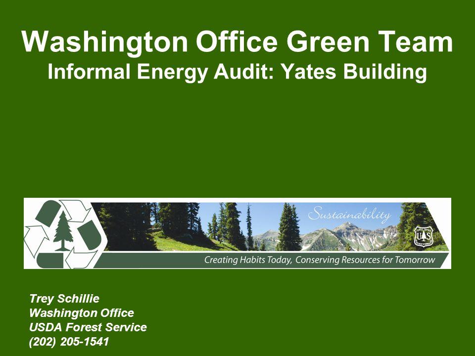 Washington Office Green Team Informal Energy Audit: Yates Building Trey Schillie Washington Office USDA Forest Service (202) 205-1541