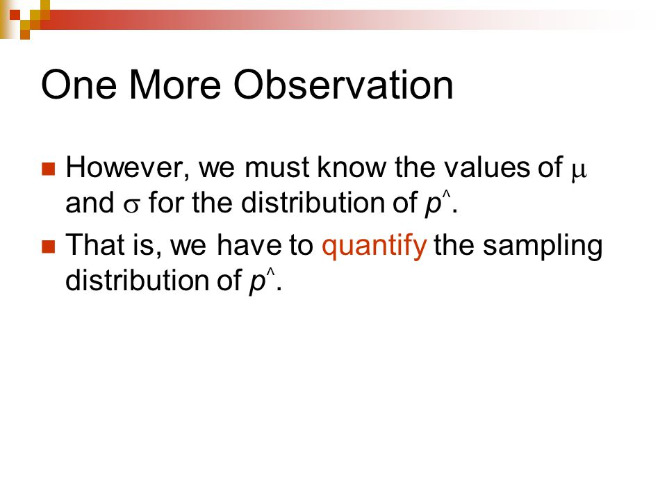 One More Observation However, we must know the values of  and  for the distribution of p ^.
