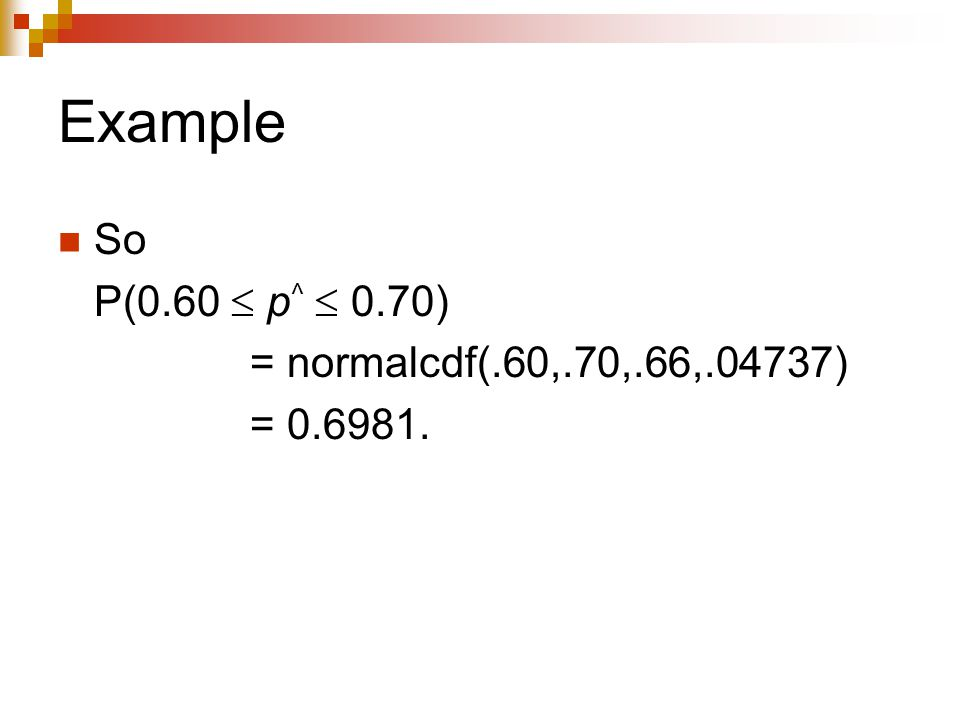 Example So P(0.60  p ^  0.70) = normalcdf(.60,.70,.66,.04737) = 0.6981.