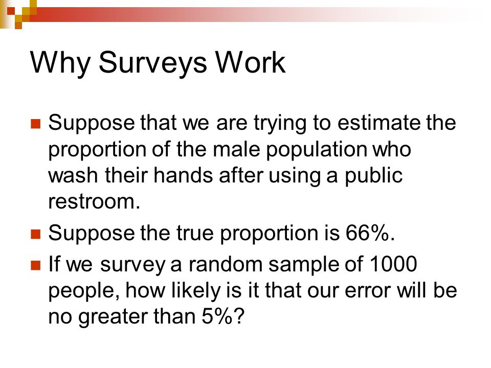 Why Surveys Work Suppose that we are trying to estimate the proportion of the male population who wash their hands after using a public restroom.