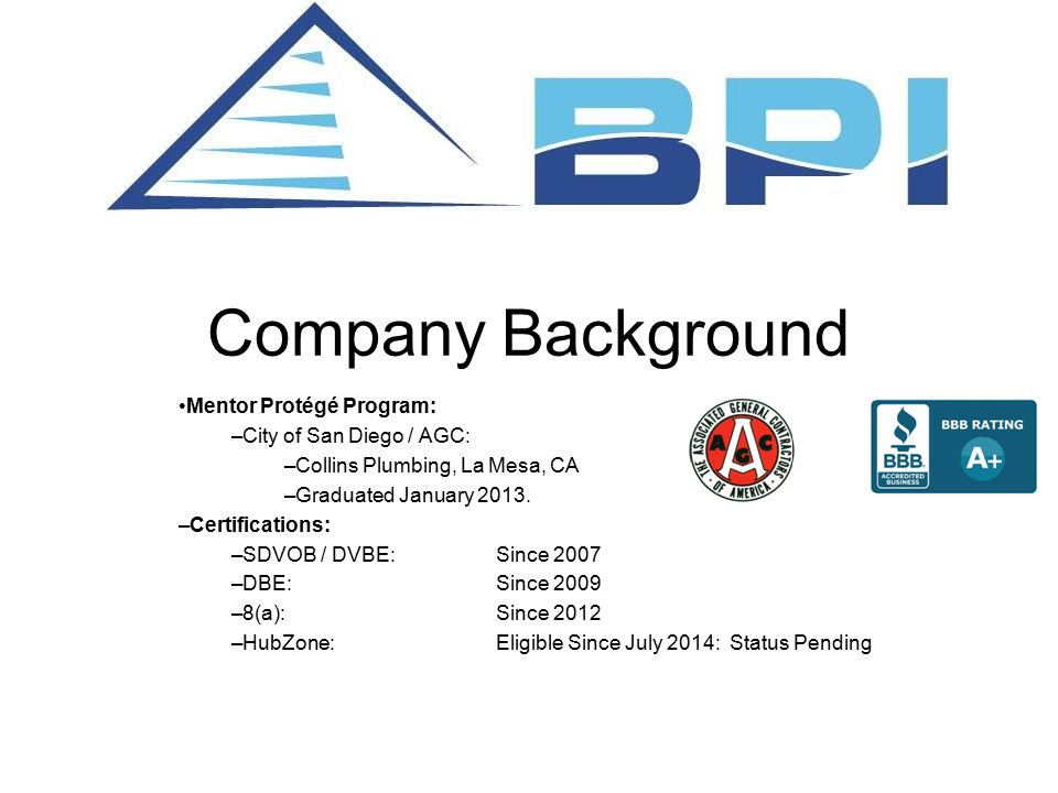 Company Background Mentor Protégé Program: –City of San Diego / AGC: –Collins Plumbing, La Mesa, CA –Graduated January 2013.