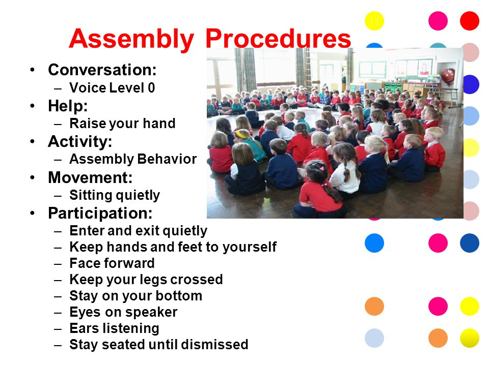 Assembly Procedures Conversation: –Voice Level 0 Help: –Raise your hand Activity: –Assembly Behavior Movement: –Sitting quietly Participation: –Enter and exit quietly –Keep hands and feet to yourself –Face forward –Keep your legs crossed –Stay on your bottom –Eyes on speaker –Ears listening –Stay seated until dismissed