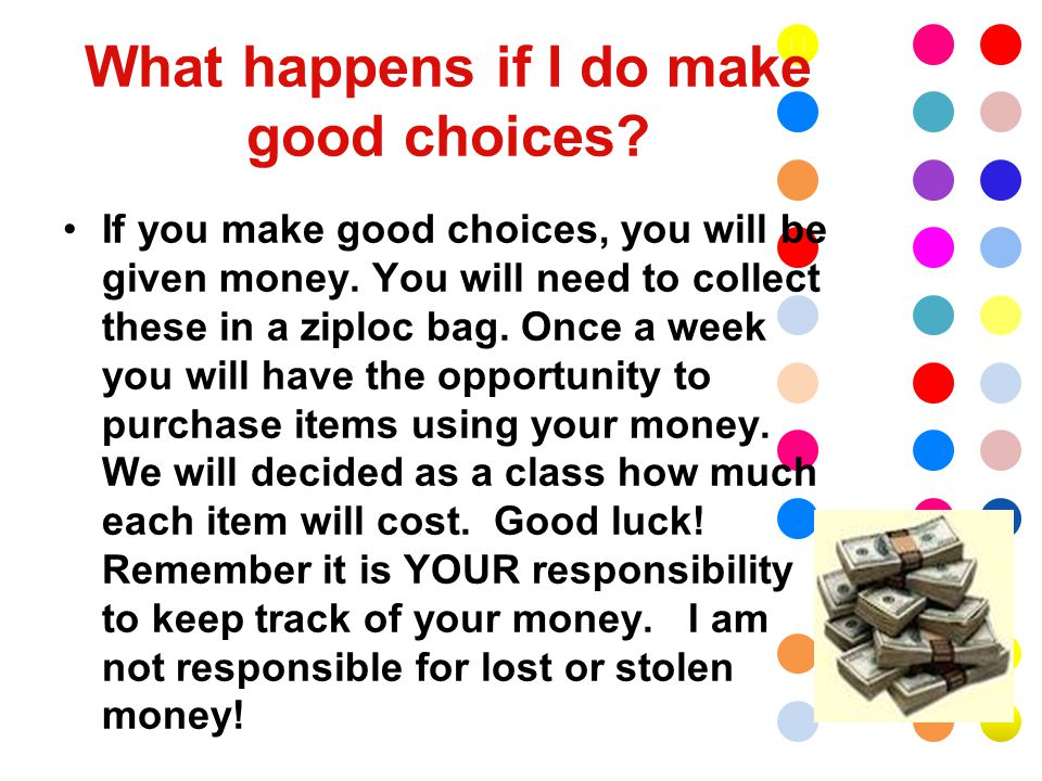 What happens if I do make good choices. If you make good choices, you will be given money.