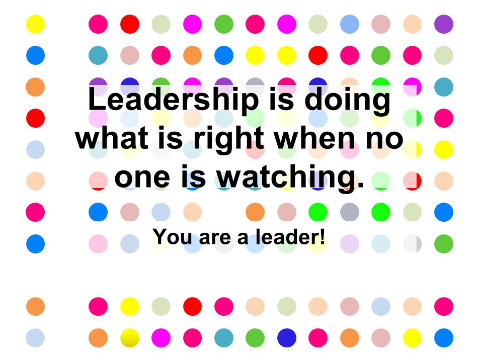 You are a leader! Leadership is doing what is right when no one is watching.