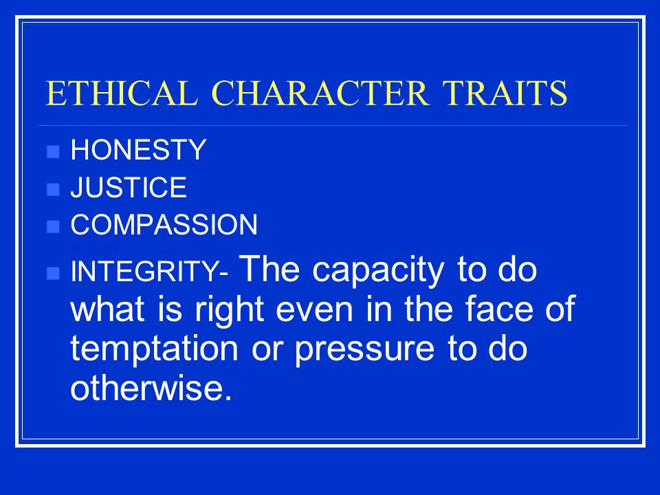 ETHICAL CHARACTER TRAITS HONESTY JUSTICE COMPASSION INTEGRITY- The capacity to do what is right even in the face of temptation or pressure to do other