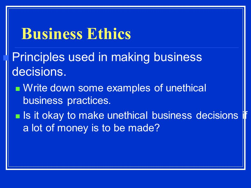 Business Ethics Principles used in making business decisions. Write down some examples of unethical business practices. Is it okay to make unethical b