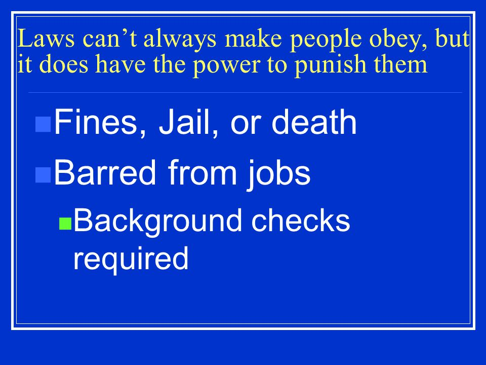 Laws can't always make people obey, but it does have the power to punish them Fines, Jail, or death Barred from jobs Background checks required