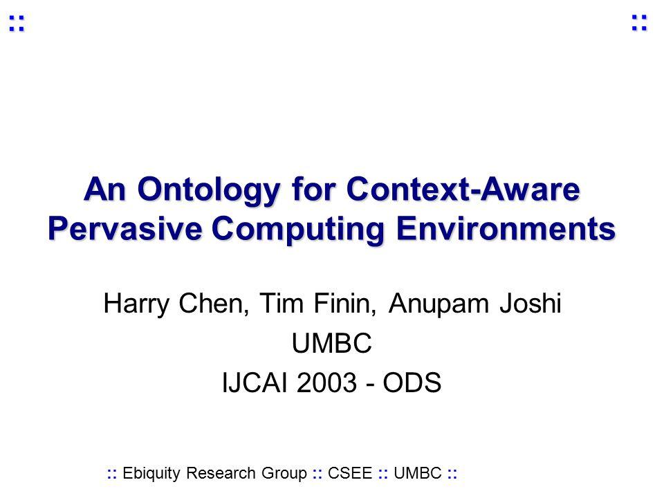 :: Ebiquity Research Group :: CSEE :: UMBC :: :: :: An Ontology for Context-Aware Pervasive Computing Environments Harry Chen, Tim Finin, Anupam Joshi UMBC IJCAI 2003 - ODS