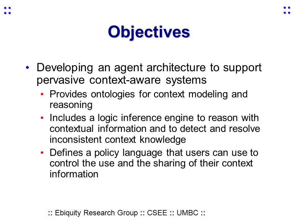 :: Ebiquity Research Group :: CSEE :: UMBC :: :: :: Objectives Developing an agent architecture to support pervasive context-aware systems Provides ontologies for context modeling and reasoning Includes a logic inference engine to reason with contextual information and to detect and resolve inconsistent context knowledge Defines a policy language that users can use to control the use and the sharing of their context information