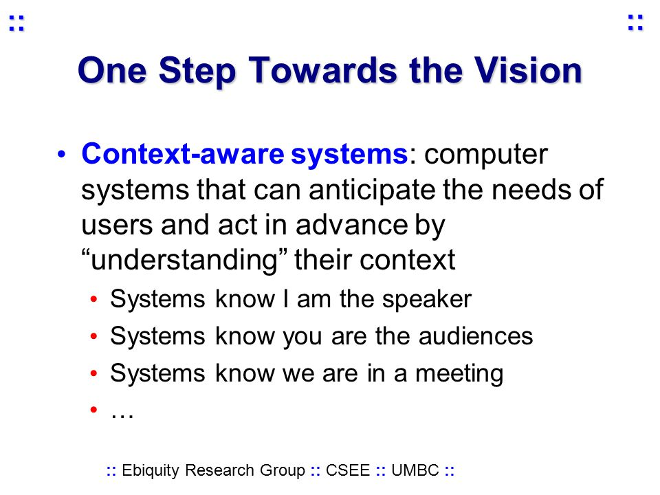 :: Ebiquity Research Group :: CSEE :: UMBC :: :: :: One Step Towards the Vision Context-aware systems: computer systems that can anticipate the needs of users and act in advance by understanding their context Systems know I am the speaker Systems know you are the audiences Systems know we are in a meeting …