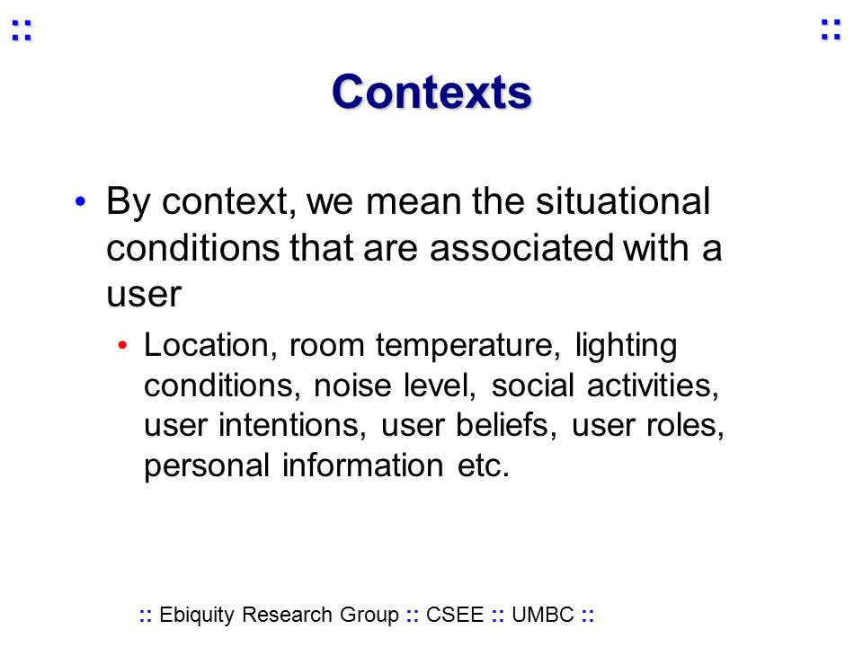 :: Ebiquity Research Group :: CSEE :: UMBC :: :: :: Contexts By context, we mean the situational conditions that are associated with a user Location, room temperature, lighting conditions, noise level, social activities, user intentions, user beliefs, user roles, personal information etc.