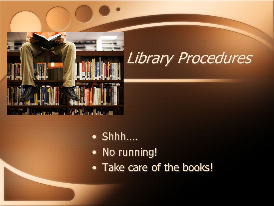Library Procedures Shhh…. No running. Take care of the books.