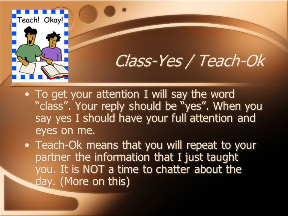 Class-Yes / Teach-Ok To get your attention I will say the word class .
