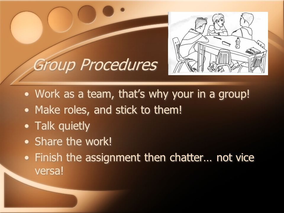 Group Procedures Work as a team, that's why your in a group.