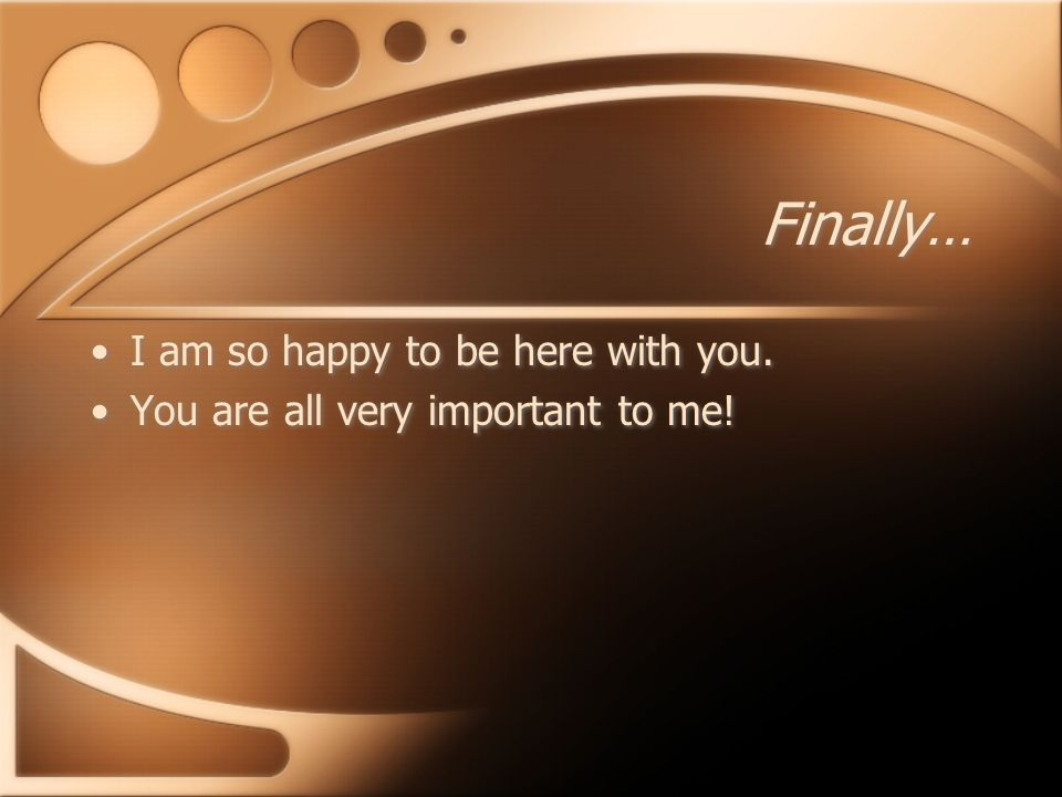 Finally… I am so happy to be here with you. You are all very important to me.