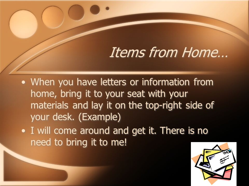 Items from Home… When you have letters or information from home, bring it to your seat with your materials and lay it on the top-right side of your desk.