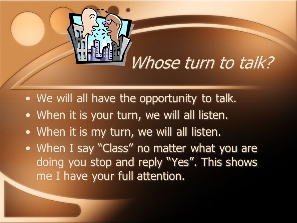 Whose turn to talk. We will all have the opportunity to talk.