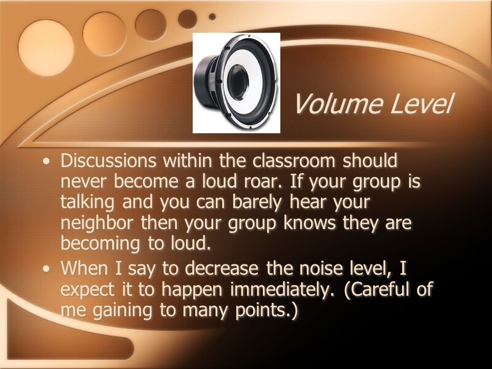Volume Level Discussions within the classroom should never become a loud roar.