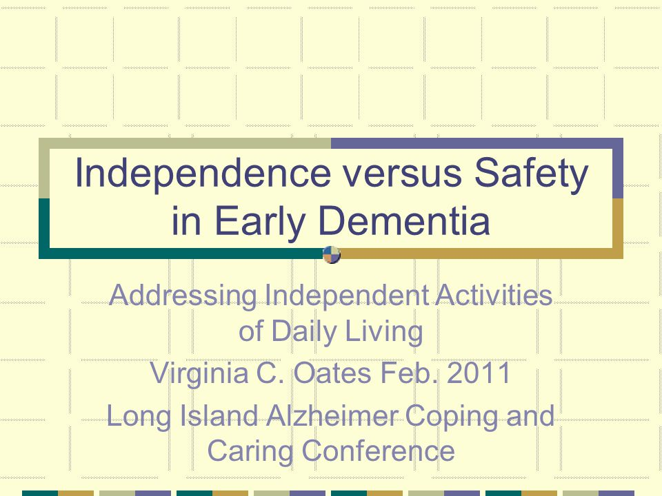 Independence versus Safety in Early Dementia Addressing Independent Activities of Daily Living Virginia C.