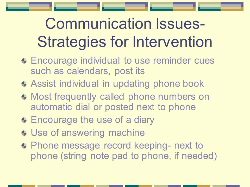 Communication Issues- Strategies for Intervention Encourage individual to use reminder cues such as calendars, post its Assist individual in updating phone book Most frequently called phone numbers on automatic dial or posted next to phone Encourage the use of a diary Use of answering machine Phone message record keeping- next to phone (string note pad to phone, if needed)