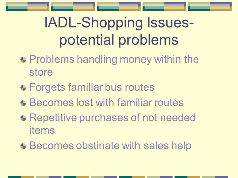IADL-Shopping Issues- potential problems Problems handling money within the store Forgets familiar bus routes Becomes lost with familiar routes Repetitive purchases of not needed items Becomes obstinate with sales help
