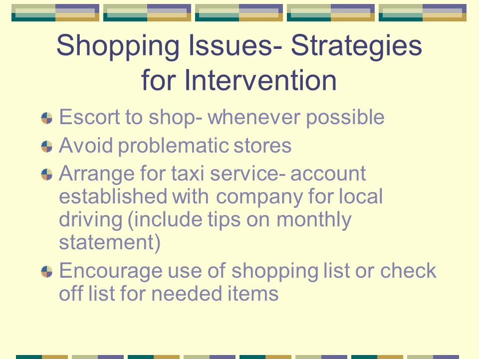Shopping Issues- Strategies for Intervention Escort to shop- whenever possible Avoid problematic stores Arrange for taxi service- account established with company for local driving (include tips on monthly statement) Encourage use of shopping list or check off list for needed items