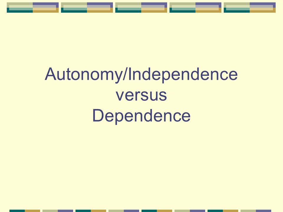 Autonomy/Independence versus Dependence