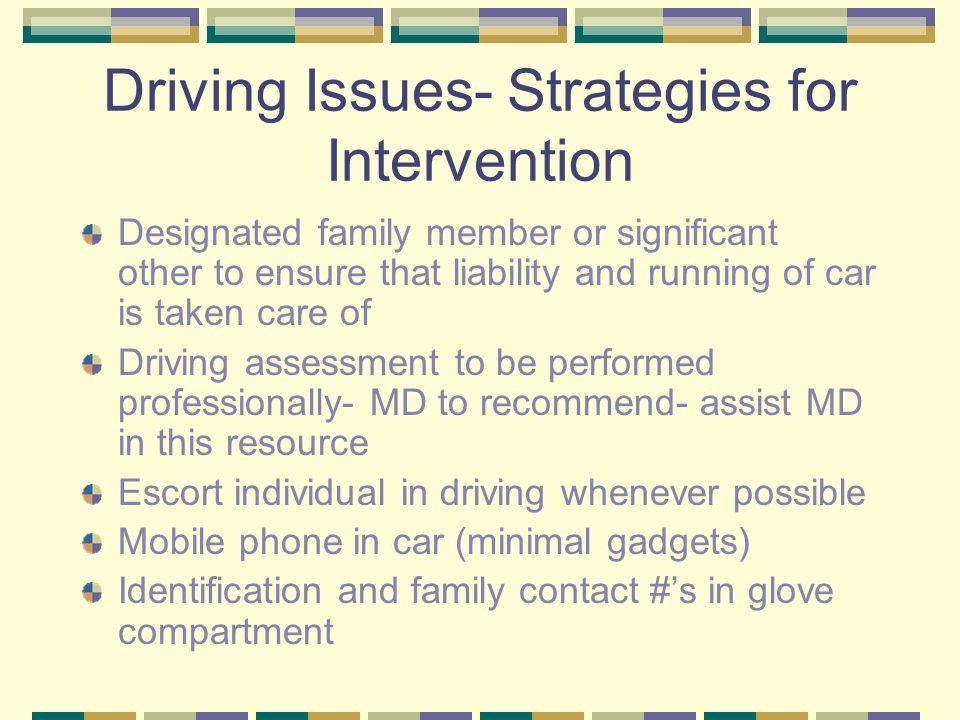 Driving Issues- Strategies for Intervention Designated family member or significant other to ensure that liability and running of car is taken care of Driving assessment to be performed professionally- MD to recommend- assist MD in this resource Escort individual in driving whenever possible Mobile phone in car (minimal gadgets) Identification and family contact #'s in glove compartment