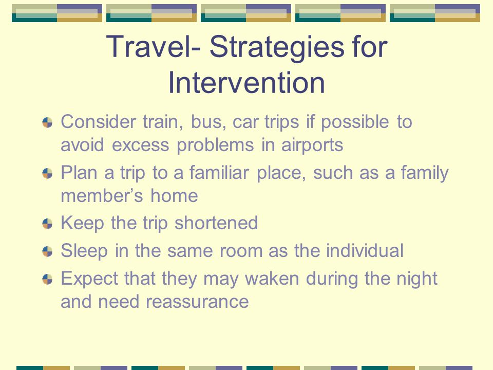 Travel- Strategies for Intervention Consider train, bus, car trips if possible to avoid excess problems in airports Plan a trip to a familiar place, such as a family member's home Keep the trip shortened Sleep in the same room as the individual Expect that they may waken during the night and need reassurance