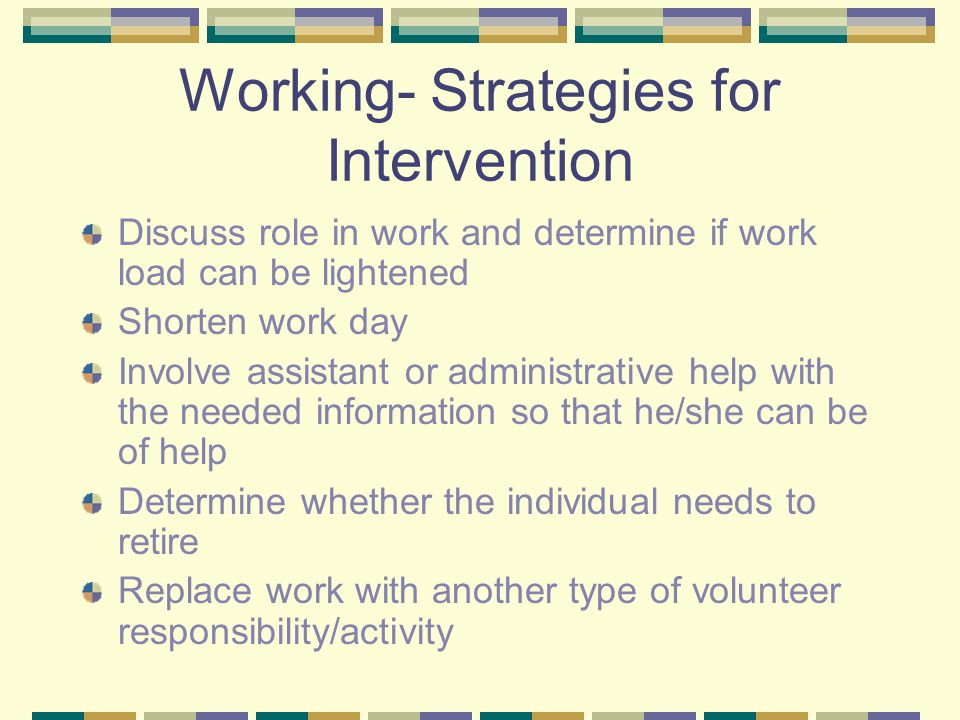 Working- Strategies for Intervention Discuss role in work and determine if work load can be lightened Shorten work day Involve assistant or administrative help with the needed information so that he/she can be of help Determine whether the individual needs to retire Replace work with another type of volunteer responsibility/activity