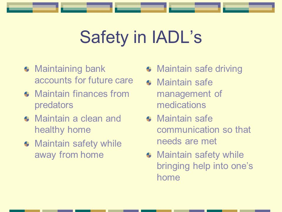 Safety in IADL's Maintaining bank accounts for future care Maintain finances from predators Maintain a clean and healthy home Maintain safety while away from home Maintain safe driving Maintain safe management of medications Maintain safe communication so that needs are met Maintain safety while bringing help into one's home