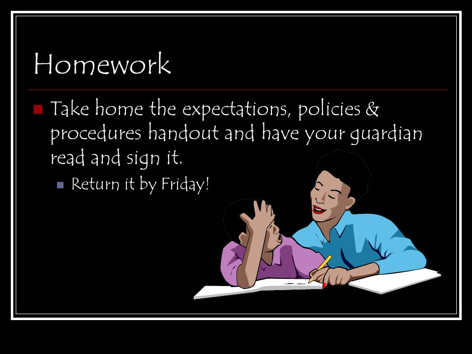Homework Take home the expectations, policies & procedures handout and have your guardian read and sign it. Return it by Friday!