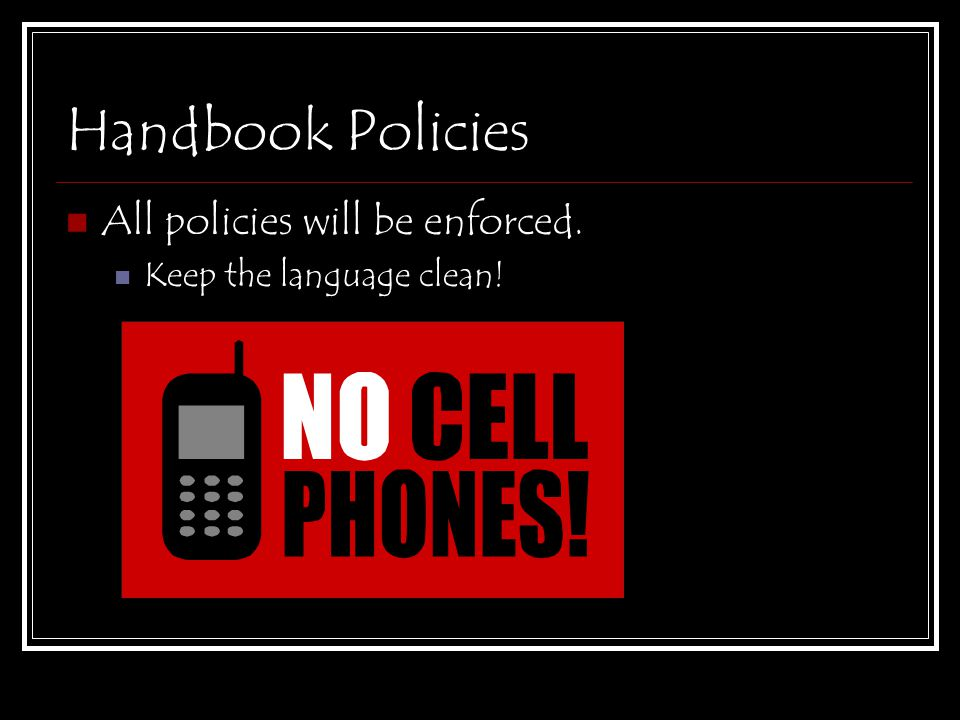 Handbook Policies All policies will be enforced. Keep the language clean!