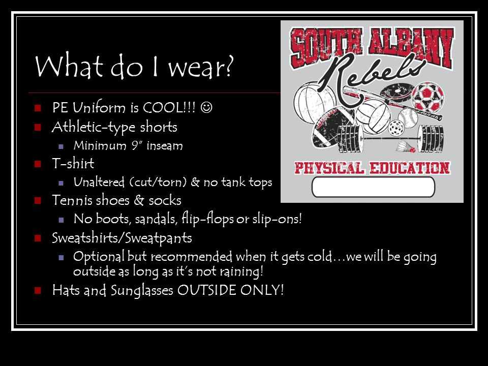 "What do I wear? PE Uniform is COOL!!! Athletic-type shorts Minimum 9"" inseam T-shirt Unaltered (cut/torn) & no tank tops Tennis shoes & socks No boots"