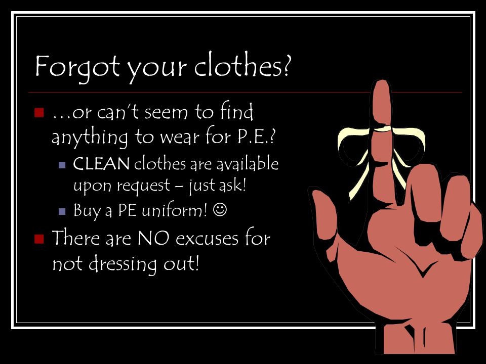 Forgot your clothes? …or can't seem to find anything to wear for P.E.? CLEAN clothes are available upon request – just ask! Buy a PE uniform! There ar