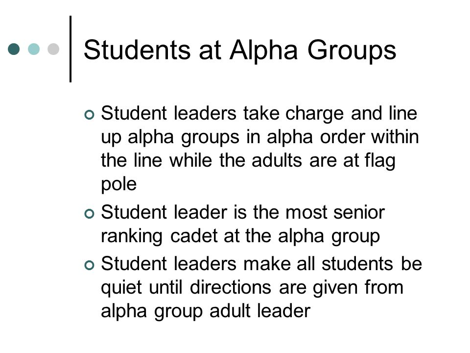 Students at Alpha Groups Student leaders take charge and line up alpha groups in alpha order within the line while the adults are at flag pole Student leader is the most senior ranking cadet at the alpha group Student leaders make all students be quiet until directions are given from alpha group adult leader