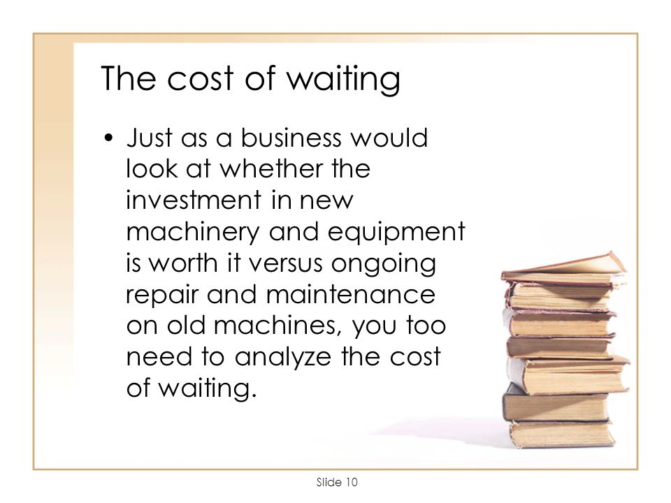 Slide 10 The cost of waiting Just as a business would look at whether the investment in new machinery and equipment is worth it versus ongoing repair and maintenance on old machines, you too need to analyze the cost of waiting.