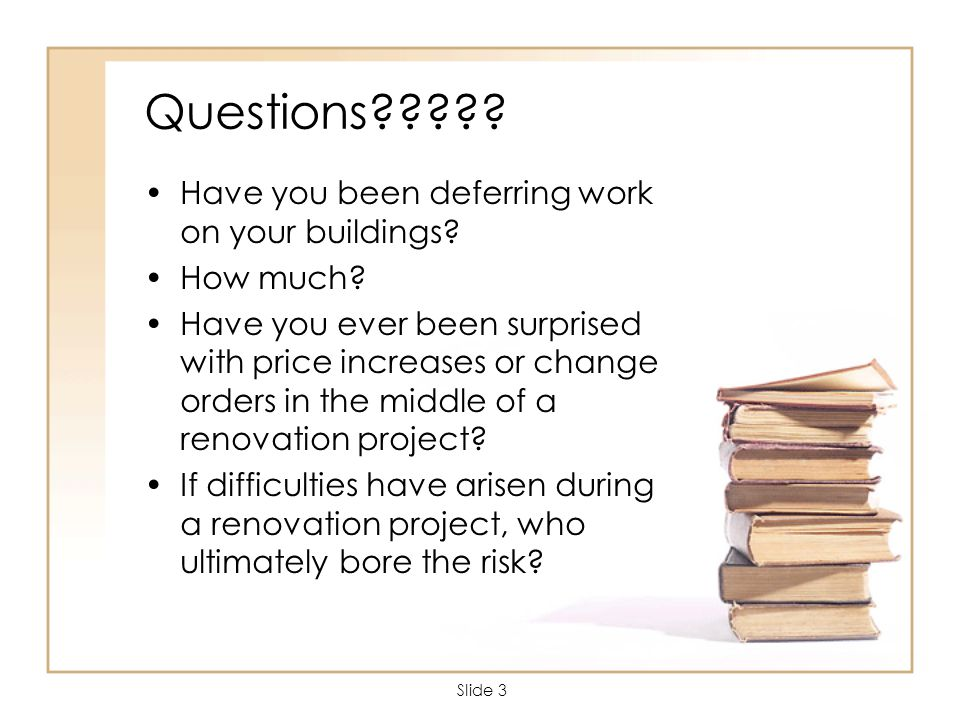 Slide 3 Questions????. Have you been deferring work on your buildings.