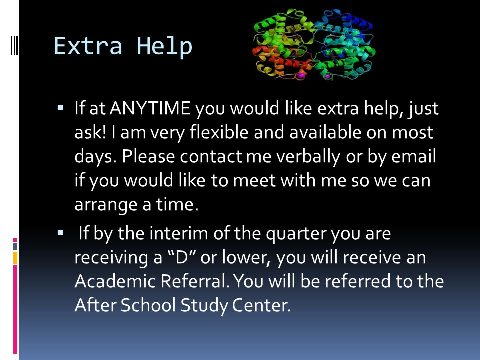 Extra Help  If at ANYTIME you would like extra help, just ask! I am very flexible and available on most days. Please contact me verbally or by email