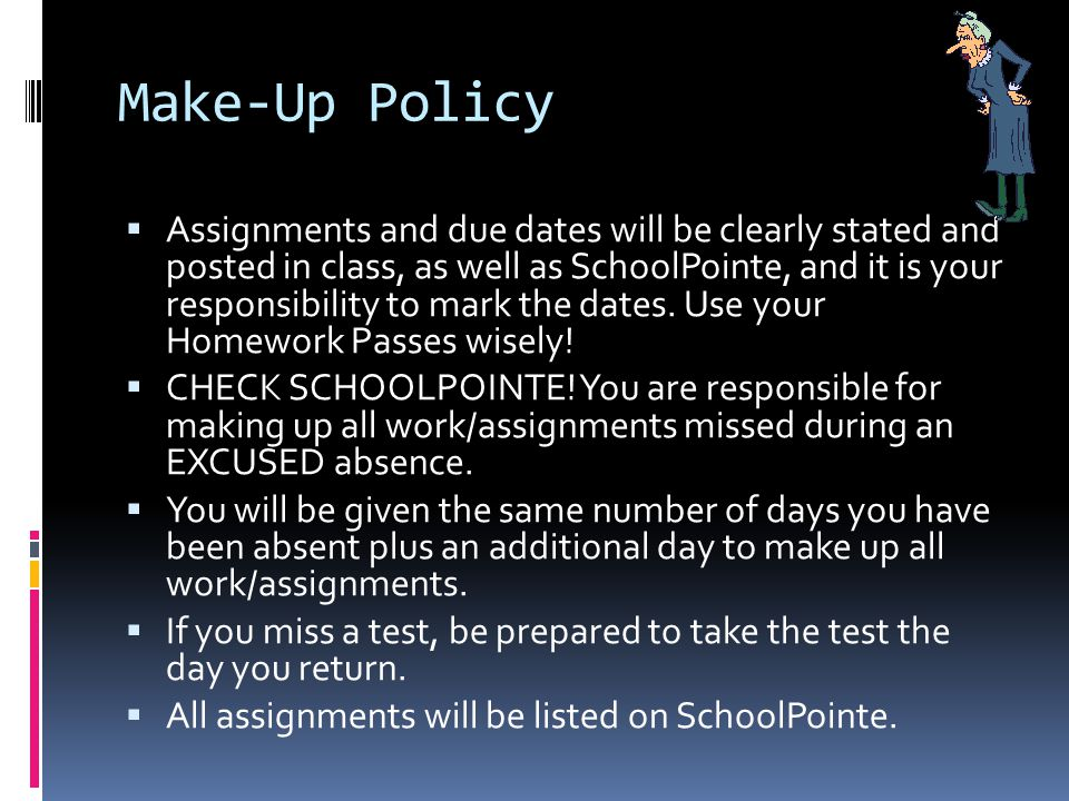 Make-Up Policy  Assignments and due dates will be clearly stated and posted in class, as well as SchoolPointe, and it is your responsibility to mark