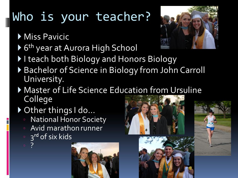 Who is your teacher?  Miss Pavicic  6 th year at Aurora High School  I teach both Biology and Honors Biology  Bachelor of Science in Biology from