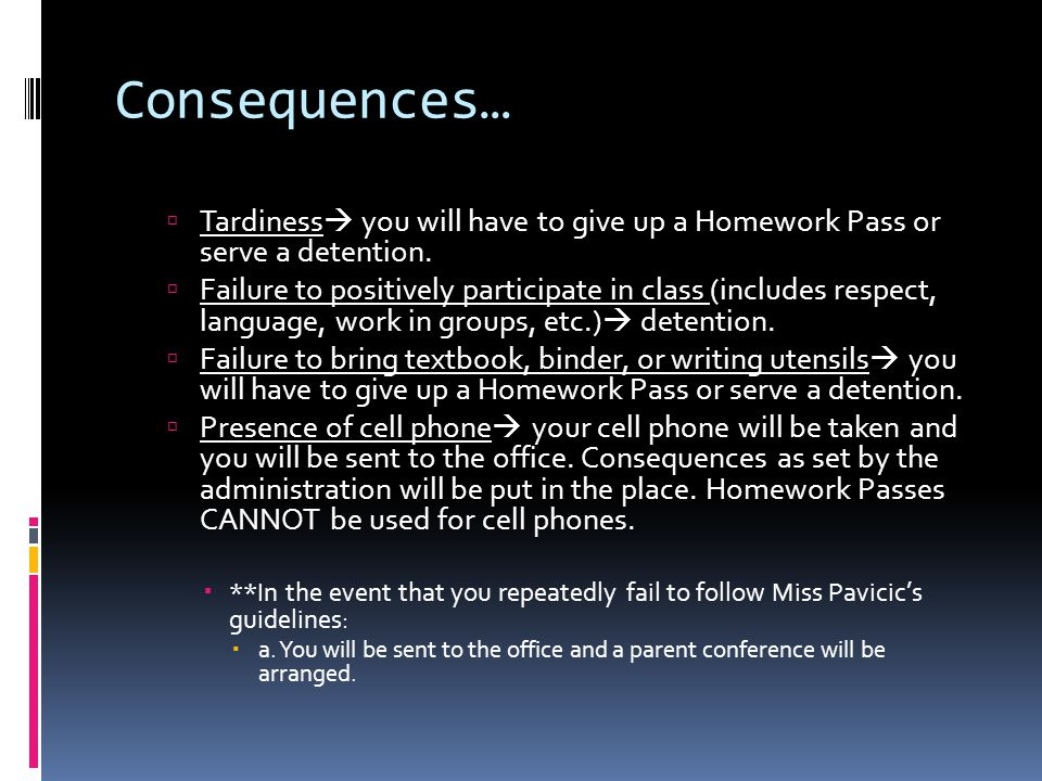 Consequences…  Tardiness  you will have to give up a Homework Pass or serve a detention.