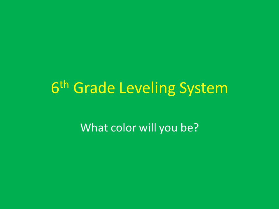 6 th Grade Leveling System What color will you be