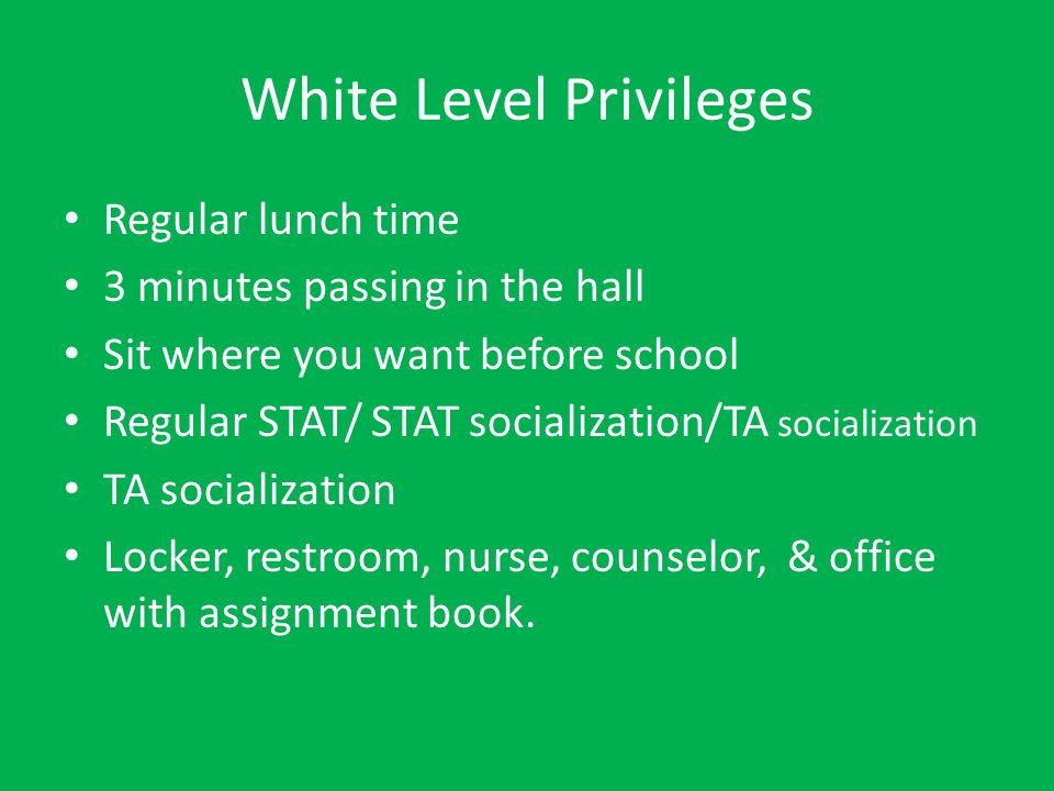 Green Level Privileges White privileges + Socialization after lunch on Tuesday and Thursday/TA socialization/ STAT socialization Locker, restroom, nurse, counselor, & office with assignment book.