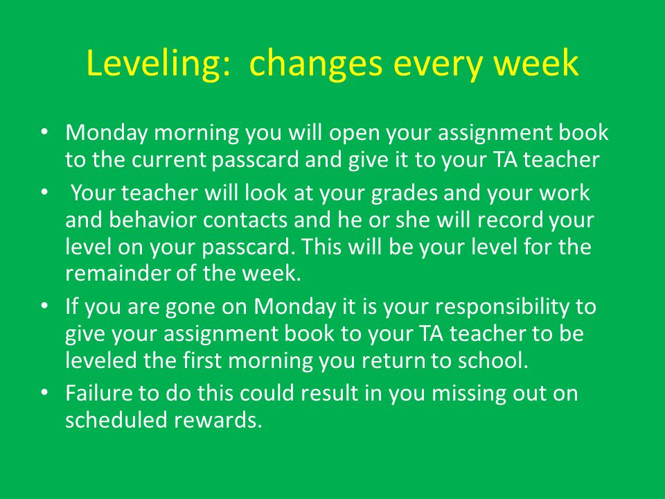 Leveling: changes every week Monday morning you will open your assignment book to the current passcard and give it to your TA teacher Your teacher will look at your grades and your work and behavior contacts and he or she will record your level on your passcard.