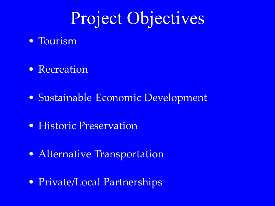 Tourism Recreation Sustainable Economic Development Historic Preservation Alternative Transportation Private/Local Partnerships Project Objectives