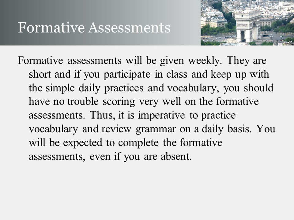 Formative Assessments Formative assessments will be given weekly. They are short and if you participate in class and keep up with the simple daily pra
