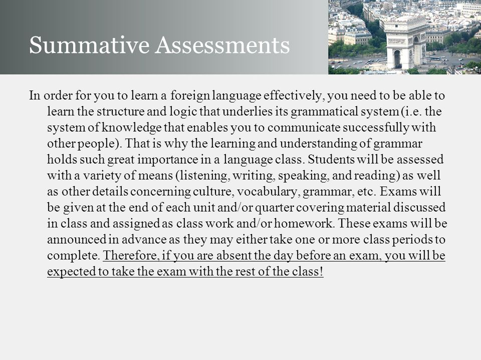 Summative Assessments In order for you to learn a foreign language effectively, you need to be able to learn the structure and logic that underlies its grammatical system (i.e.