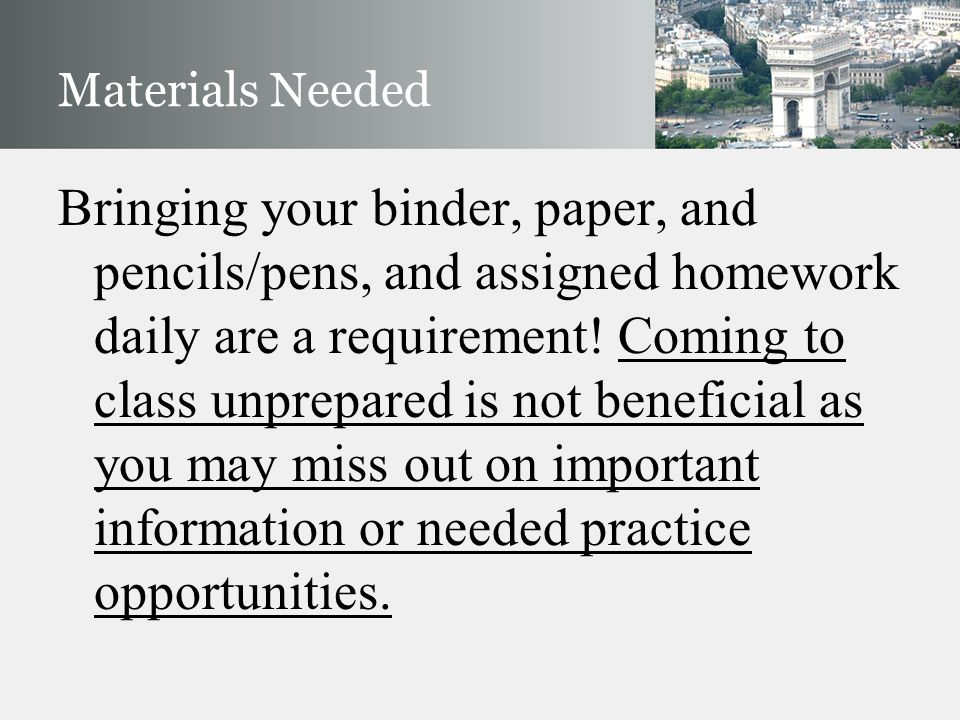 Materials Needed Bringing your binder, paper, and pencils/pens, and assigned homework daily are a requirement! Coming to class unprepared is not benef