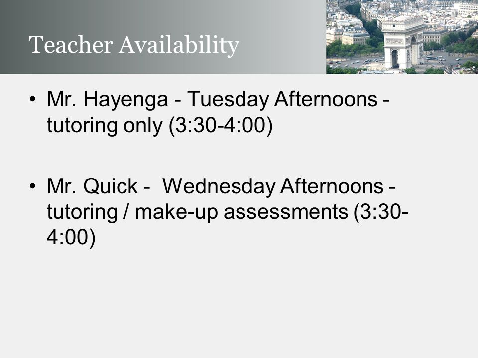 Teacher Availability Mr. Hayenga - Tuesday Afternoons - tutoring only (3:30-4:00) Mr. Quick - Wednesday Afternoons - tutoring / make-up assessments (3